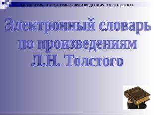 ИСТОРИЗМЫ И АРХАИЗМЫ В ПРОИЗВЕДЕНИЯХ Л.Н. ТОЛСТОГО