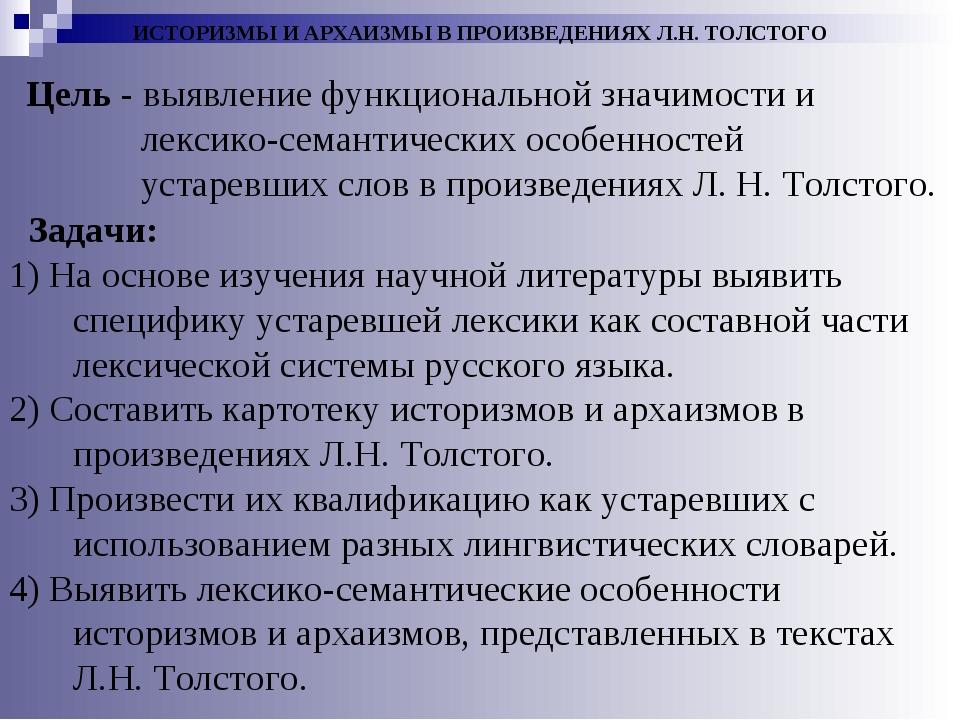 ИСТОРИЗМЫ И АРХАИЗМЫ В ПРОИЗВЕДЕНИЯХ Л.Н. ТОЛСТОГО Цель - выявление функциона...