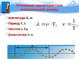 Основные характеристики механической волны Амплитуда А, м Период Т, с Частота