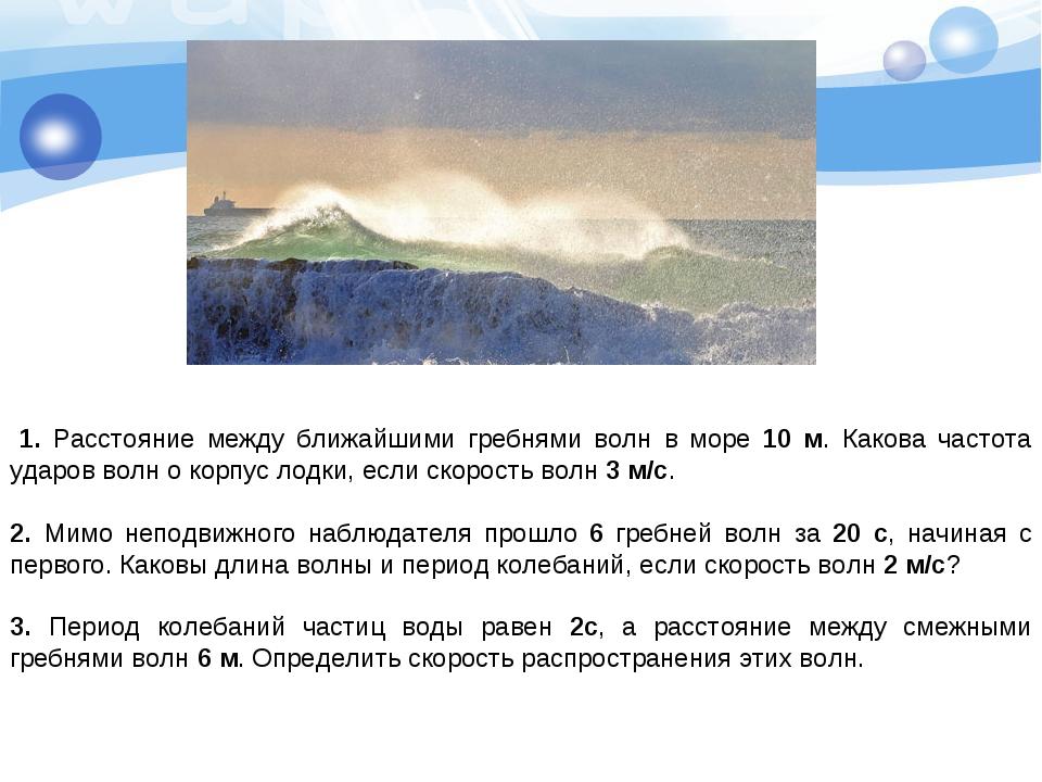 1. Расстояние между ближайшими гребнями волн в море 10 м. Какова частота уда...