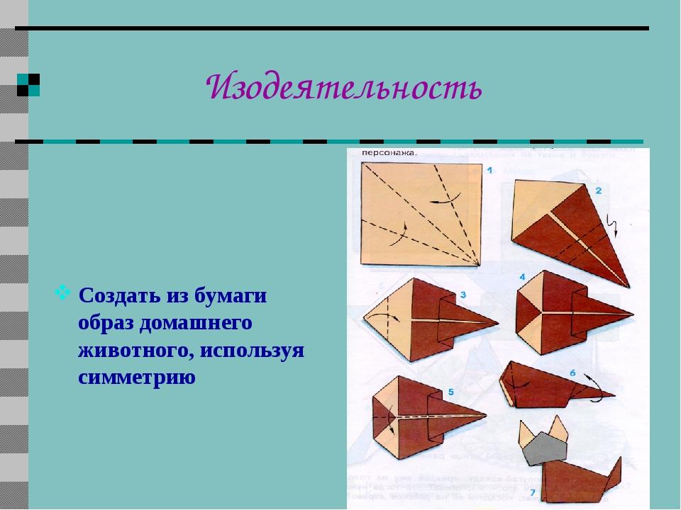 Изодеятельность Создать из бумаги образ домашнего животного, используя симмет...