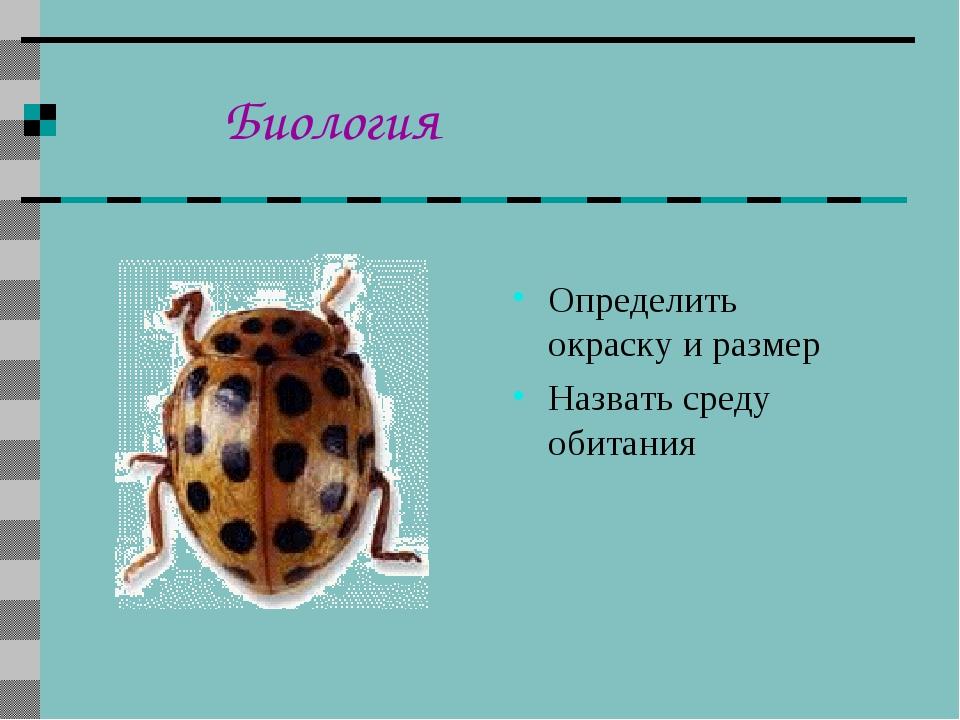 Биология Определить окраску и размер Назвать среду обитания