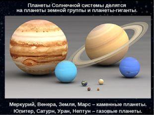 Меркурий, Венера, Земля, Марс – каменные планеты. Юпитер, Сатурн, Уран, Непту