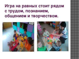 Игра на равных стоит рядом с трудом, познанием, общением и творчеством.