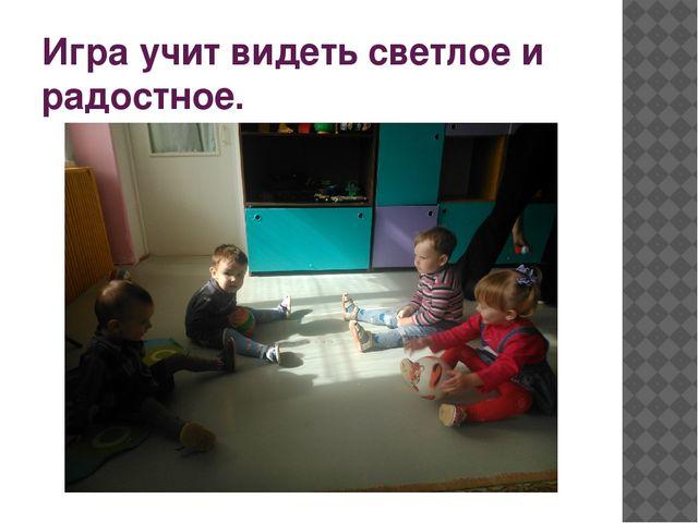 Игра учит видеть светлое и радостное.