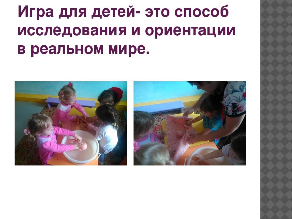 Игра для детей- это способ исследования и ориентации в реальном мире.