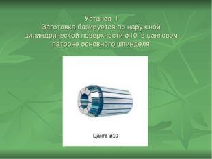 Установ I Заготовка базируется по наружной цилиндрической поверхности ø10 в ц