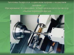 Заготовка базируется в цанговом патроне с поджатием центром. Фрезерование 4-х