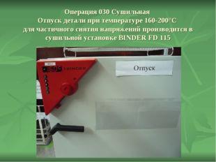 Операция 030 Сушильная Отпуск детали при температуре 160-200°С для частичного