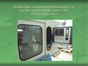 Шлифование поверхностей производится на круглошлифовальном станке с ЧПУ WЕISS