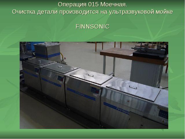 Операция 015 Моечная. Очистка детали производится на ультразвуковой мойке FIN...