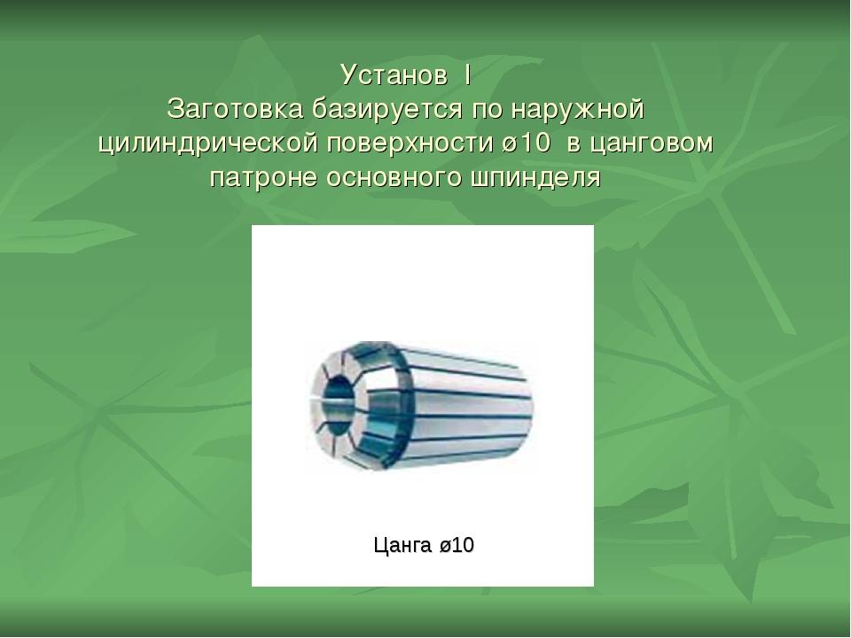 Установ I Заготовка базируется по наружной цилиндрической поверхности ø10 в ц...