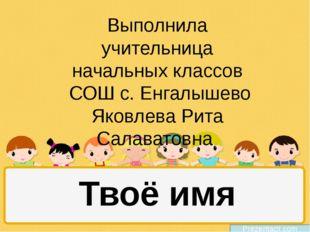 Твоё имя Выполнила учительница начальных классов СОШ с. Енгалышево Яковлева Р