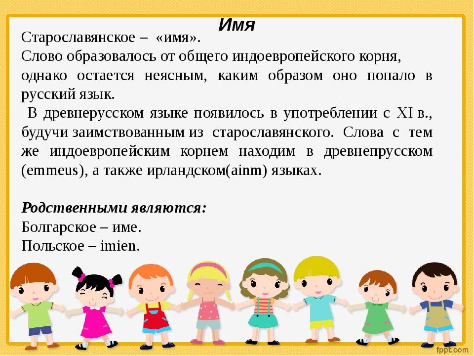 Имя Старославянское– «имя». Слово образовалось от общего индоевропейского к...