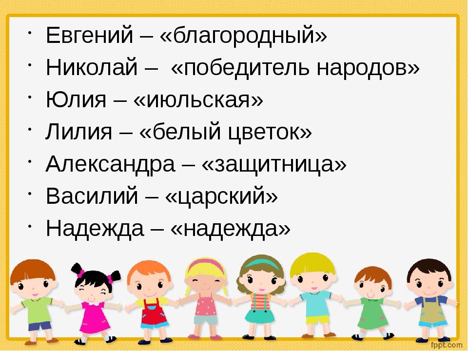 Евгений – «благородный» Николай – «победитель народов» Юлия – «июльская» Лили...