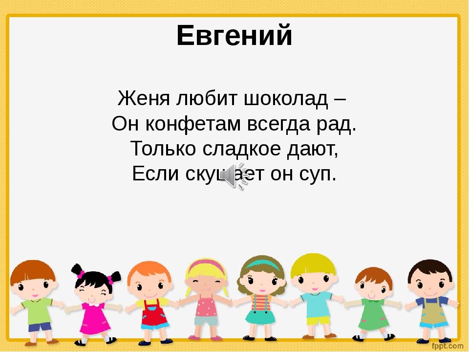 Евгений Женя любит шоколад – Он конфетам всегда рад. Только сладкое дают, Ес...