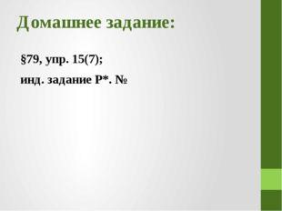 Домашнее задание: §79, упр. 15(7); инд. задание Р*. №
