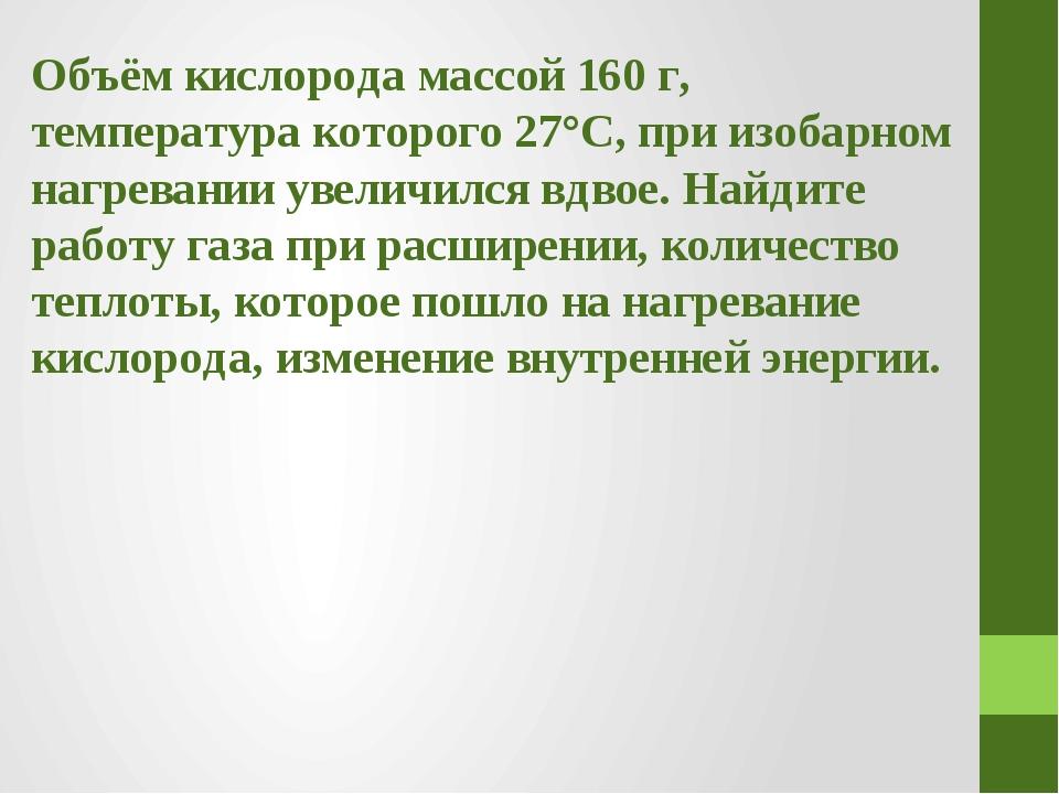 Объём кислорода массой 160 г, температура которого 27°С, при изобарном нагрев...