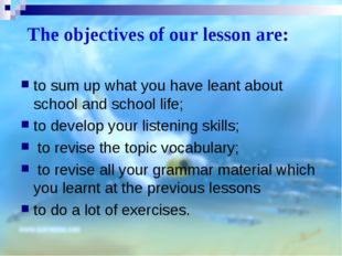The objectives of our lesson are: to sum up what you have leant about school