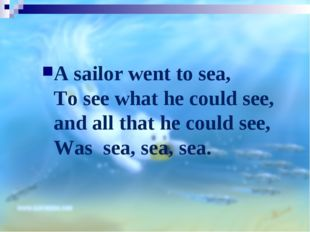 A sailor went to sea, To see what he could see, and all that he could see, Wa