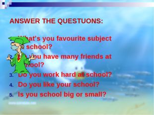 ANSWER THE QUESTUONS: What's you favourite subject at school? Do you have man