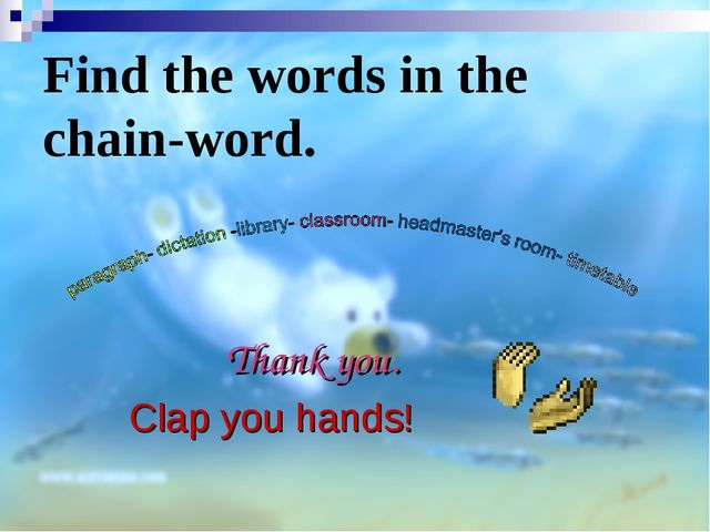 Find the words in the chain-word. Clap you hands! Thank you.
