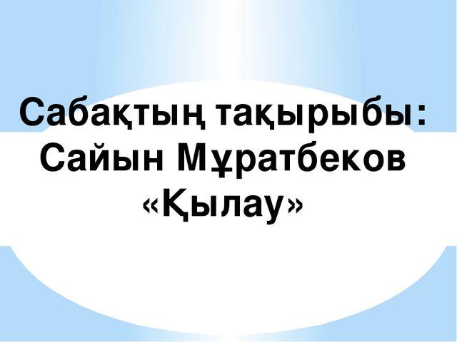 Сабақтың тақырыбы: Сайын Мұратбеков «Қылау»
