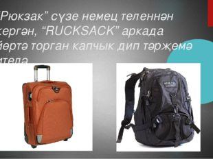 """""""Рюкзак"""" сүзе немец теленнән кергән, """"RUCKSACK"""" аркада йөртә торган капчык ди"""