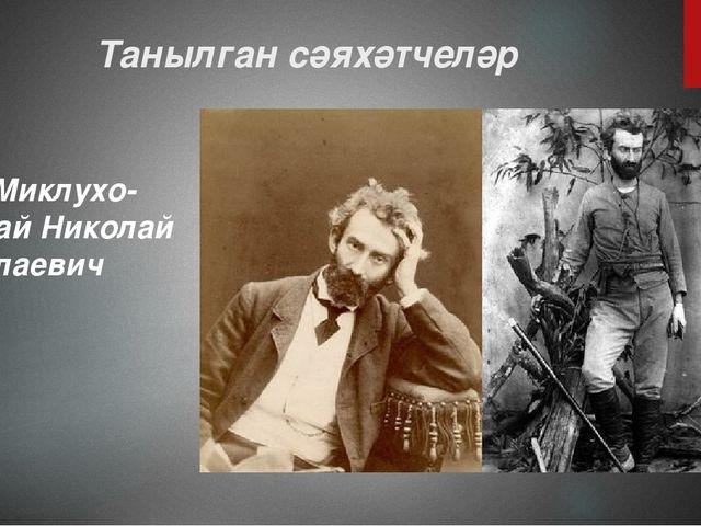 Танылган сәяхәтчеләр Миклухо-Маклай Николай Николаевич