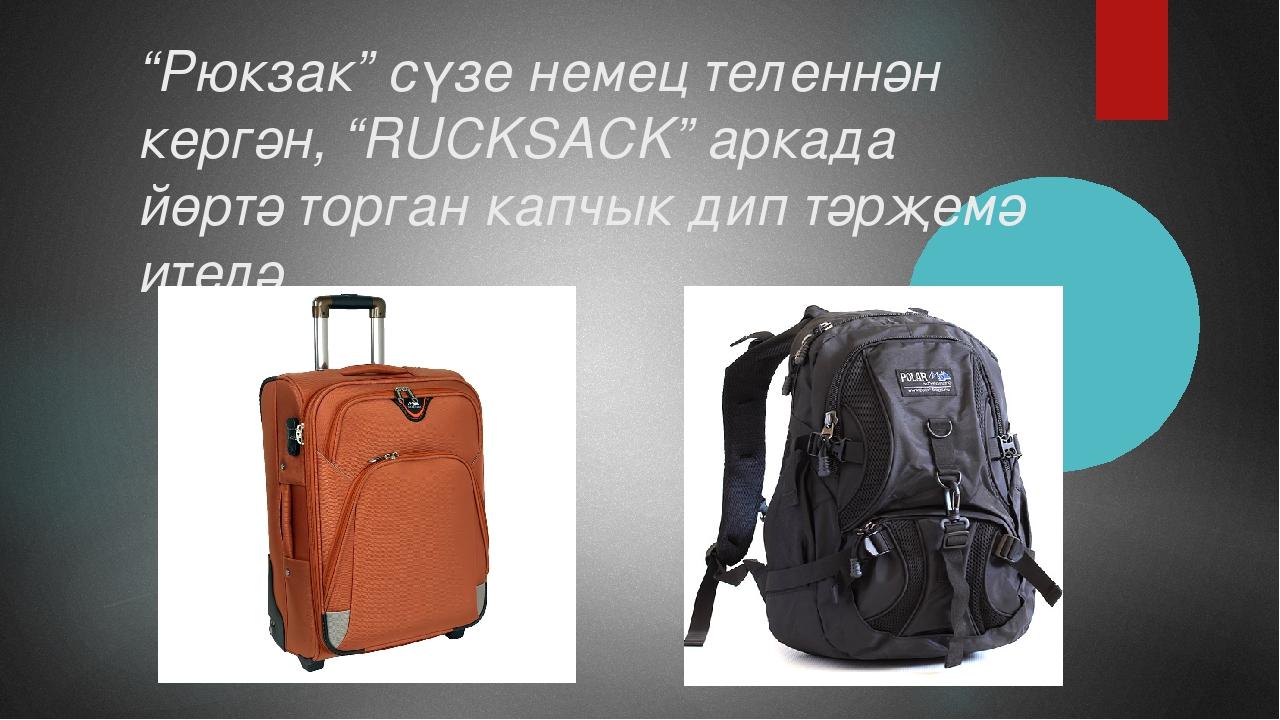 """""""Рюкзак"""" сүзе немец теленнән кергән, """"RUCKSACK"""" аркада йөртә торган капчык ди..."""