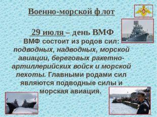 Военно-морской флот   29 июля – день ВМФ ВМФ состоит из родов сил: подводных,
