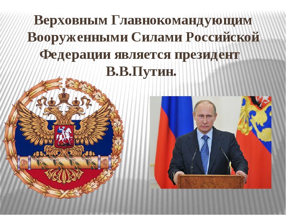 Верховным Главнокомандующим Вооруженными Силами Российской Федерации является...