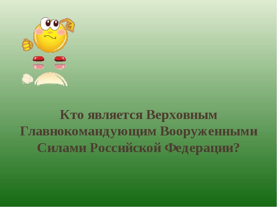 Кто является Верховным Главнокомандующим Вооруженными Силами Российской Федер...
