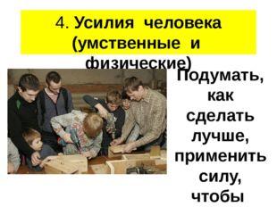 4. Усилия человека (умственные и физические) Подумать, как сделать лучше, при