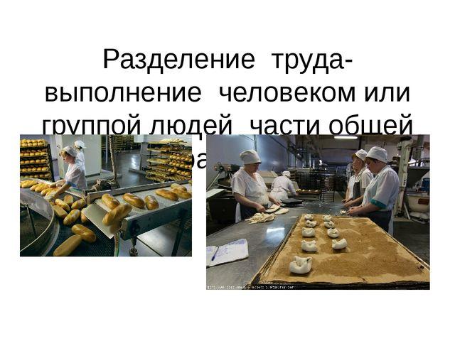 Разделение труда-выполнение человеком или группой людей части общей работы.