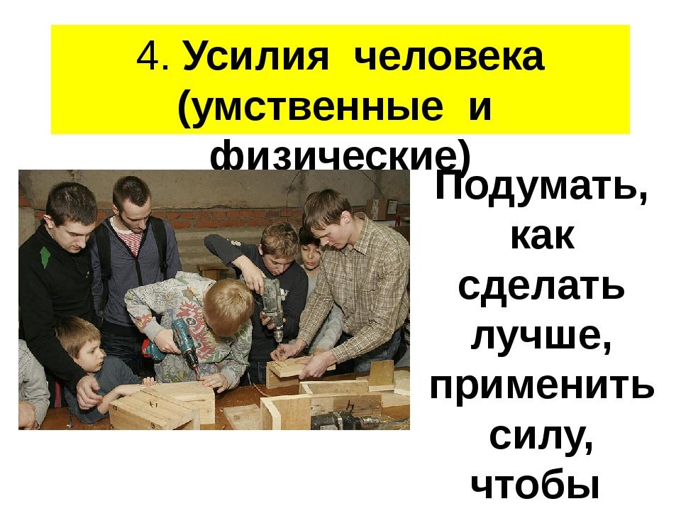 4. Усилия человека (умственные и физические) Подумать, как сделать лучше, при...