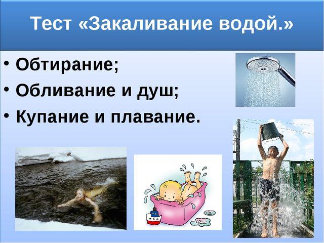Обтирание; Обливание и душ; Купание и плавание.