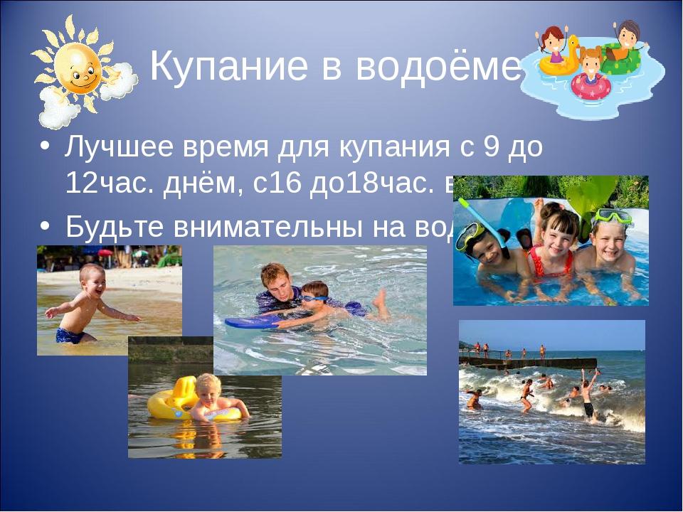 Купание в водоёме. Лучшее время для купания с 9 до 12час. днём, с16 до18час....