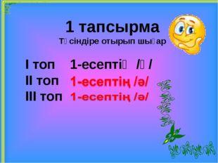 1 тапсырма Түсіндіре отырып шығар І топ 1-есептің /ә/ ІІ топ ІІІ топ
