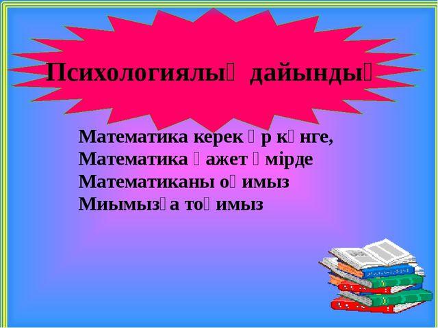 Математика керек әр күнге, Математика қажет өмірде Математиканы оқимыз Миымы...
