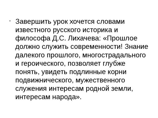 Завершить урок хочется словами известного русского историка и философа Д.С. Л...