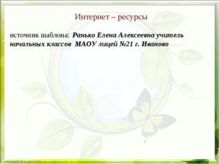 Интернет – ресурсы источник шаблона: Ранько Елена Алексеевна учитель начальны
