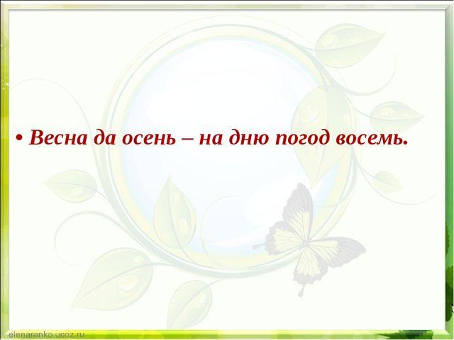 • Весна да осень – на дню погод восемь.