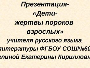 Презентация- «Дети- жертвы пороков взрослых» учителя русского языка и литера