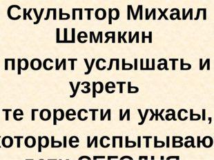 Скульптор Михаил Шемякин просит услышать и узреть те горести и ужасы, которы