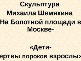 Скульптура Михаила Шемякина На Болотной площади в Москве- «Дети- жертвы поро