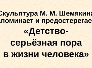Скульптура М. М. Шемякина напоминает и предостерегает: «Детство- серьёзная п