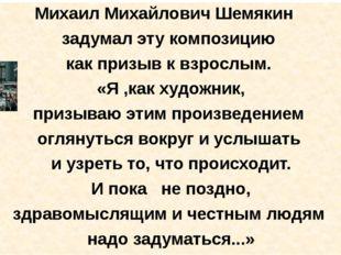 Михаил Михайлович Шемякин задумал эту композицию как призыв к взрослым. «Я ,