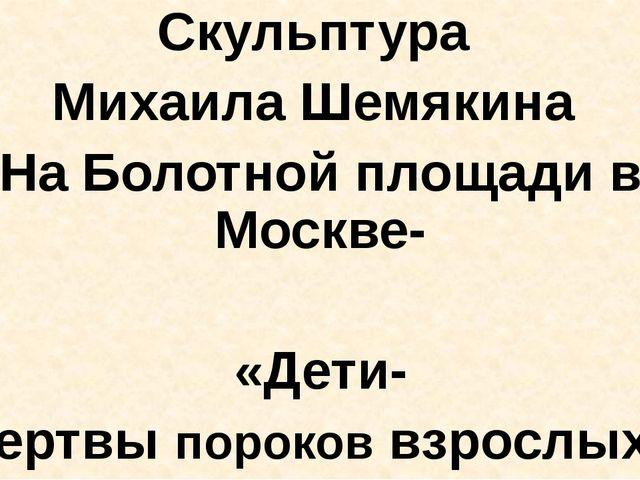 Скульптура Михаила Шемякина На Болотной площади в Москве- «Дети- жертвы поро...