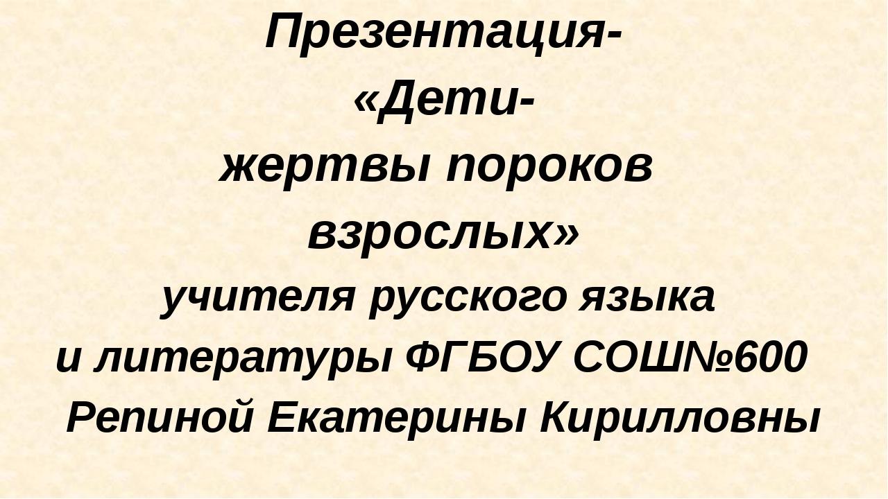 Презентация- «Дети- жертвы пороков взрослых» учителя русского языка и литера...